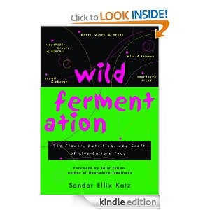 Wild Fermentation: The Flavor, Nutrition, and Craft of Live-Culture FoodsReclaiming Domesticity from a Consumer Culture [Kindle Edition]