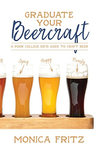 Graduate Your Beercraft: A Poor College Kid's Guide to Craft Beer Kindle Edition