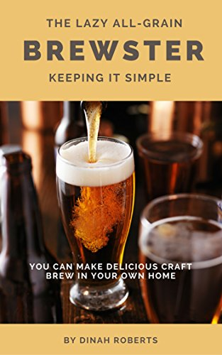 The Lazy All-Grain Brewster: Keeping It Simple Kindle Edition