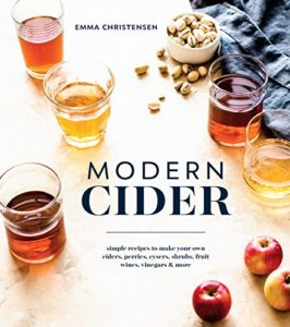 Modern Cider: Simple Recipes to Make Your Own Ciders, Perries, Cysers, Shrubs, Fruit Wines, Vinegars, and Mor