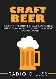 Craft Beer: Guide to the Most Popular Craft Beers, Pairing Them with Food, and the History of Microbreweries (Worlds Most Loved Drinks Book 7) Kindle Edition