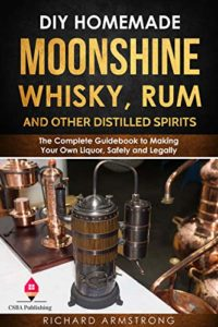 DIY Homemade Moonshine, Whisky, Rum, and Other Distilled Spirits: The Complete Guidebook to Making Your Own Liquor, Safely and Legally Kindle Edition