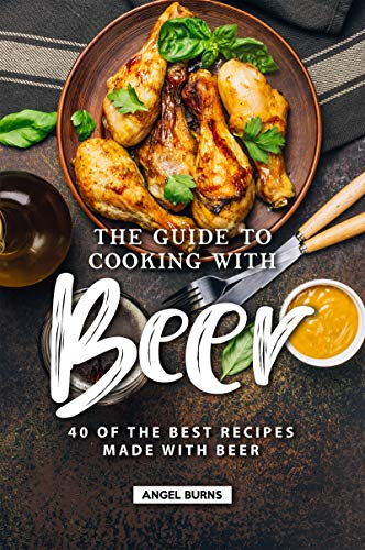 The Guide to Cooking with Beer: 40 of the Best Recipes Made with Beer Kindle Edition
