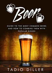 Beer: Guide to the Most Common Beers and How to Combine Them with Popular Dishes (Worlds Most Loved Drinks Book 6) Kindle Edition
