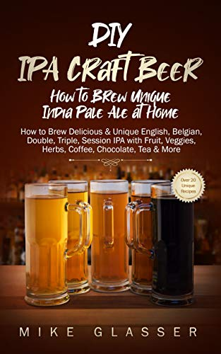 DIY IPA Craft Beer - How to Brew Unique India Pale Ale at Home: How to Brew Delicious & Unique English, Belgian, Double, Triple, Session IPA with Fruit, Veggies, Herbs, Coffee, Chocolate, Tea & More Kindle Edition