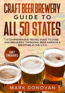 Craft Beer Brewery Guide to All 50 States: A Comprehensive Travel Guide to Over 1000 Breweries, Taprooms, Beer Gardens & Brewpubs in the U.S.A Kindle Edition