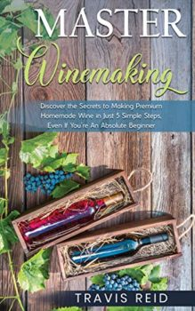 Master Winemaking: Discover the Secrets to Making Premium Homemade Wine in Just 5 Simple Steps, Even If You're An Absolute Beginner Kindle Edition