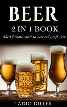 Beer: 2 in 1 Book: The Ultimate Guide to: Beer, and Craft Beer (World's Best Drinks Book 3) Kindle Edition