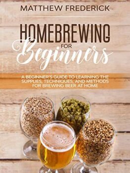 Homebrewing for Beginners: A Beginner's Guide to Learning the Supplies, Techniques, and Methods for Brewing Beer at Home Kindle Edition
