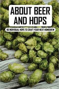 About Beer and Hops: 110 Individual Hops To Craft Your Next Homebrew