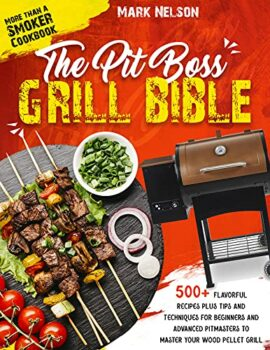 The Pit Boss Grill Bible • More than a Smoker Cookbook: 500+ Flavorful Recipes Plus Tips and Techniques for Beginners and Advanced Pitmasters to Master your Wood Pellet Grill Kindle Edition