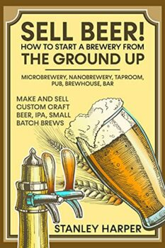 Sell Beer! How to Start a Brewery from the Ground Up: Microbrewery, Nanobrewery, Taproom, Pub, Brewhouse, Bar - Make and Sell Custom Craft Beer, IPA, Small Batch Brews Kindle Edition