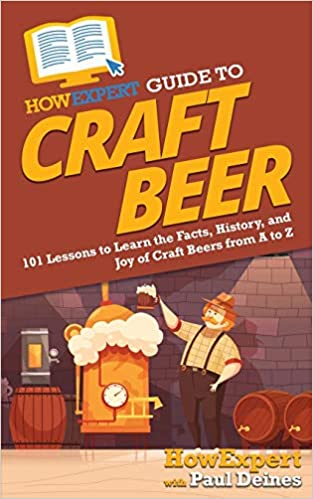 HowExpert Guide to Craft Beer: 101 Lessons to Learn the Facts, History, and Joy of Craft Beers from A to Z